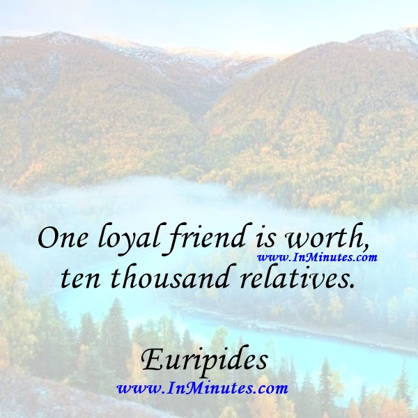 One loyal friend is worth ten thousand relatives.Euripides