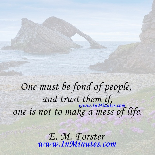 One must be fond of people and trust them if one is not to make a mess of life.E. M. Forster