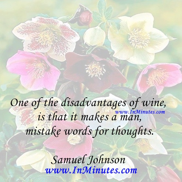 One of the disadvantages of wine is that it makes a man mistake words for thoughts.Samuel Johnson