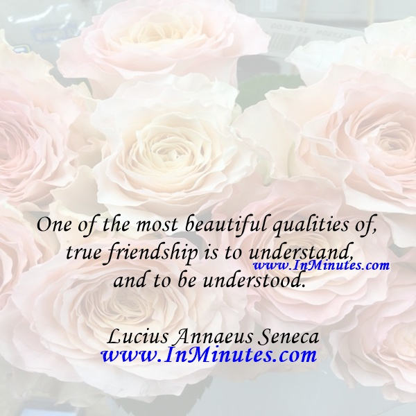 One of the most beautiful qualities of true friendship is to understand and to be understood.Lucius Annaeus Seneca