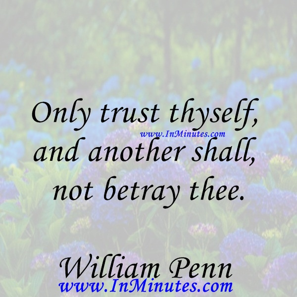 Only trust thyself, and another shall not betray thee.William Penn