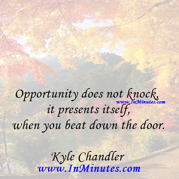 Opportunity does not knock, it presents itself when you beat down the door.Kyle Chandler
