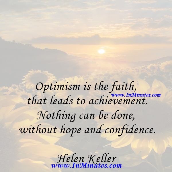 Optimism is the faith that leads to achievement. Nothing can be done without hope and confidence.Helen Keller