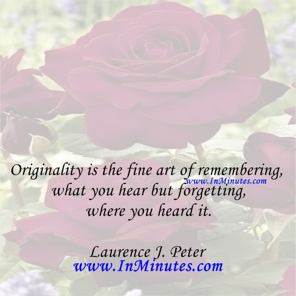 Originality is the fine art of remembering what you hear but forgetting where you heard it.Laurence J. Peter