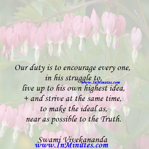 Our duty is to encourage every one in his struggle to live up to his own highest idea, and strive at the same time to make the ideal as near as possible to the Truth.Swami Vivekananda
