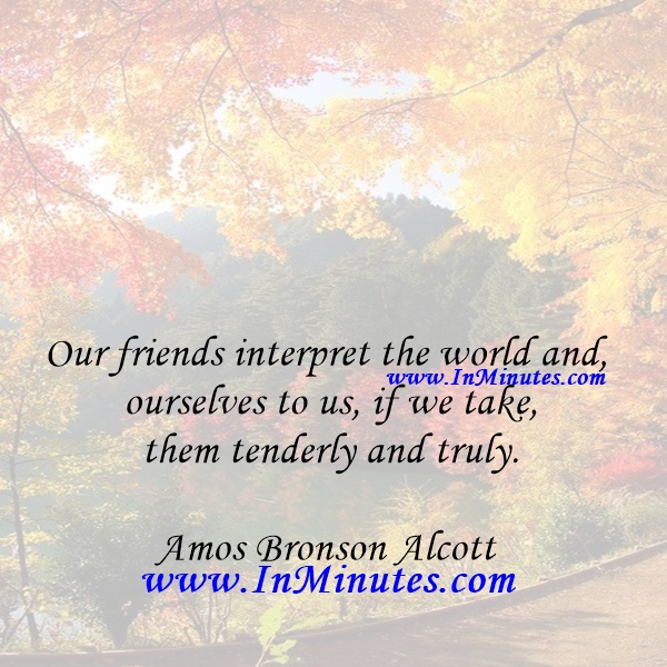 Our friends interpret the world and ourselves to us, if we take them tenderly and truly.Amos Bronson Alcott