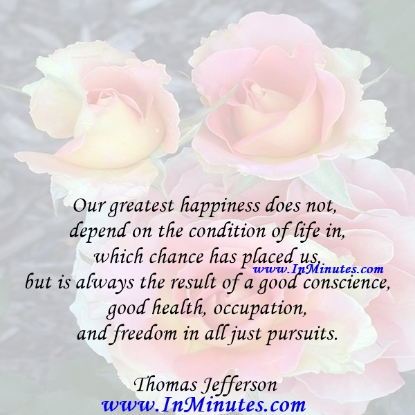 Our greatest happiness does not depend on the condition of life in which chance has placed us, but is always the result of a good conscience, good health, occupation, and freedom in all just pursuits.Thomas Jefferson