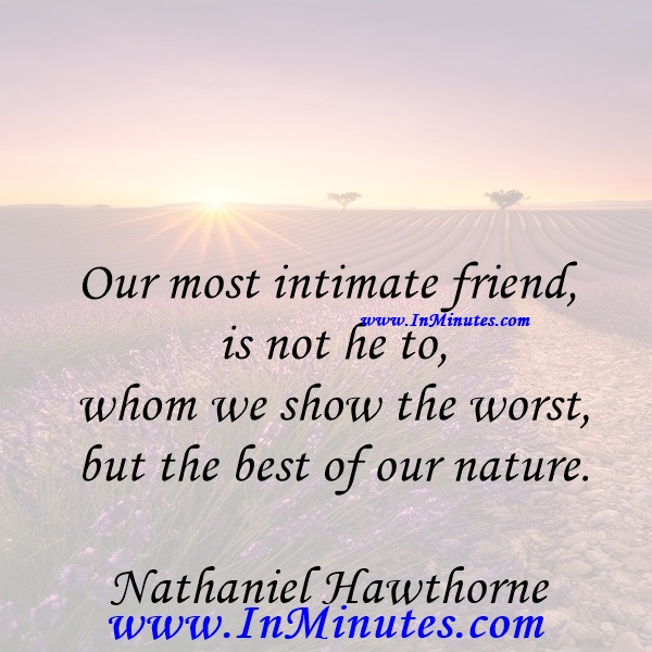 Our most intimate friend is not he to whom we show the worst, but the best of our nature.Nathaniel Hawthorne