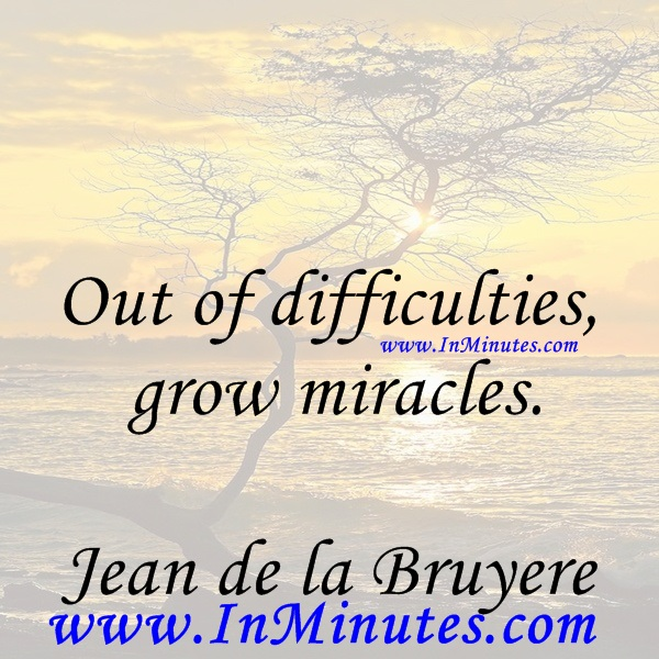 Out of difficulties grow miracles.Jean de la Bruyere