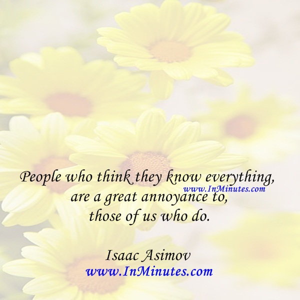 People who think they know everything are a great annoyance to those of us who do.Isaac Asimov
