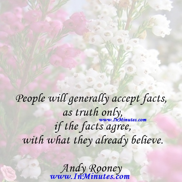 People will generally accept facts as truth only if the facts agree with what they already believe.Andy Rooney