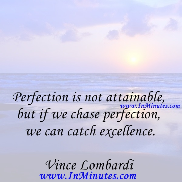Perfection is not attainable, but if we chase perfection we can catch excellence.Vince Lombardi