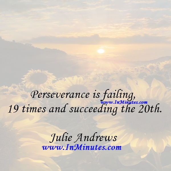 Perseverance is failing 19 times and succeeding the 20th.Julie Andrews