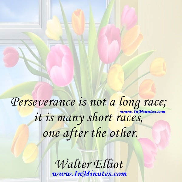 Perseverance is not a long race; it is many short races one after the other.Walter Elliot