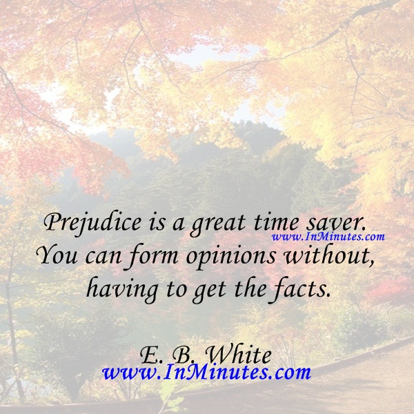 Prejudice is a great time saver. You can form opinions without having to get the facts.E. B. White