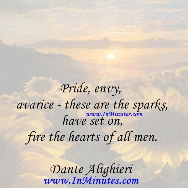 Pride, envy, avarice - these are the sparks have set on fire the hearts of all men.Dante Alighieri