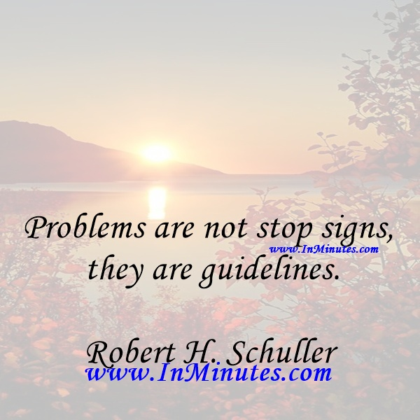 Problems are not stop signs, they are guidelines.Robert H. Schuller