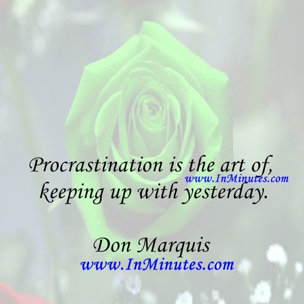 Procrastination is the art of keeping up with yesterday.Don Marquis