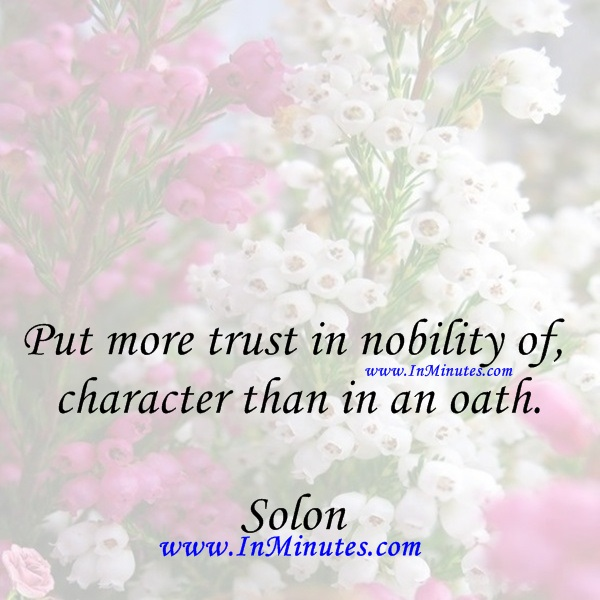 Put more trust in nobility of character than in an oath.Solon