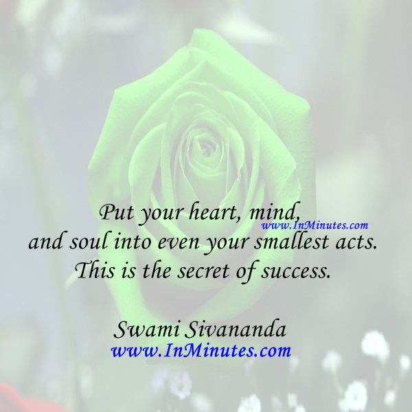 Put your heart, mind, and soul into even your smallest acts. This is the secret of success.Swami Sivananda