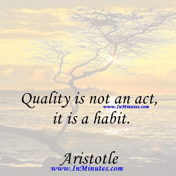 Quality is not an act, it is a habit.Aristotle
