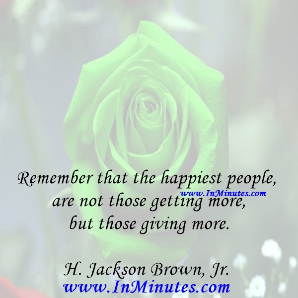 Remember that the happiest people are not those getting more, but those giving more.H. Jackson Brown, Jr.