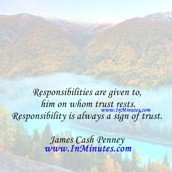 Responsibilities are given to him on whom trust rests. Responsibility is always a sign of trust.James Cash Penney