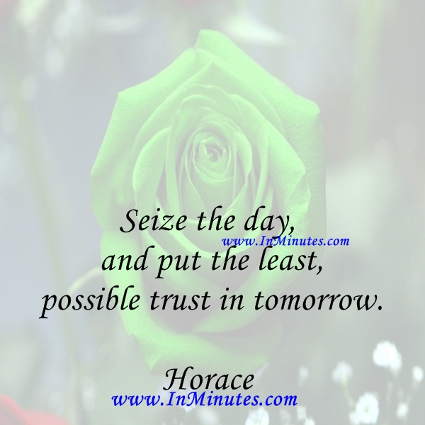 Seize the day, and put the least possible trust in tomorrow.Horace