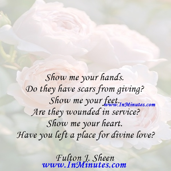 Show me your hands. Do they have scars from giving Show me your feet. Are they wounded in service Show me your heart. Have you left a place for divine loveFulton J. Sheen