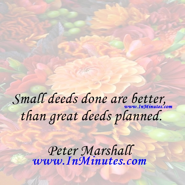 Small deeds done are better than great deeds planned.Peter Marshall