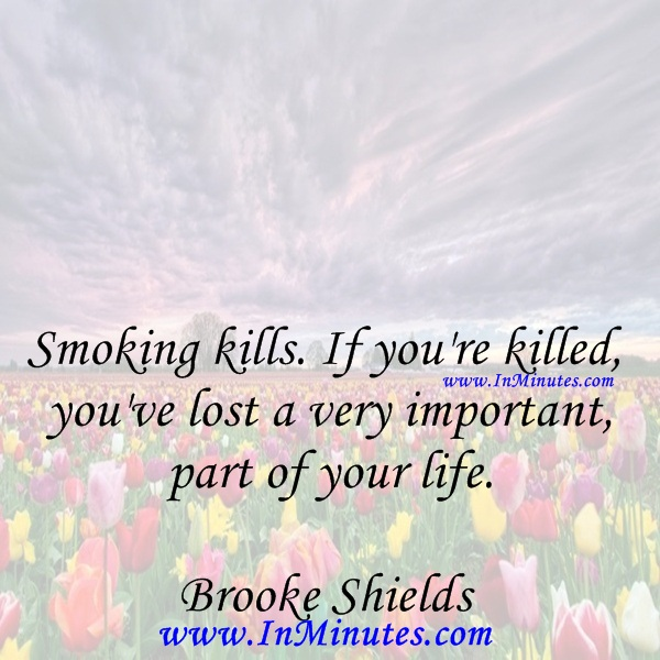 Smoking kills. If you're killed, you've lost a very important part of your life.Brooke Shields