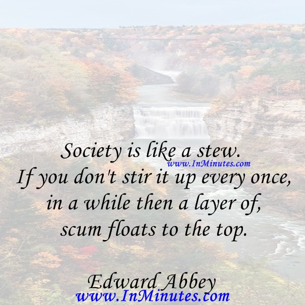 Society is like a stew. If you don't stir it up every once in a while then a layer of scum floats to the top.Edward Abbey
