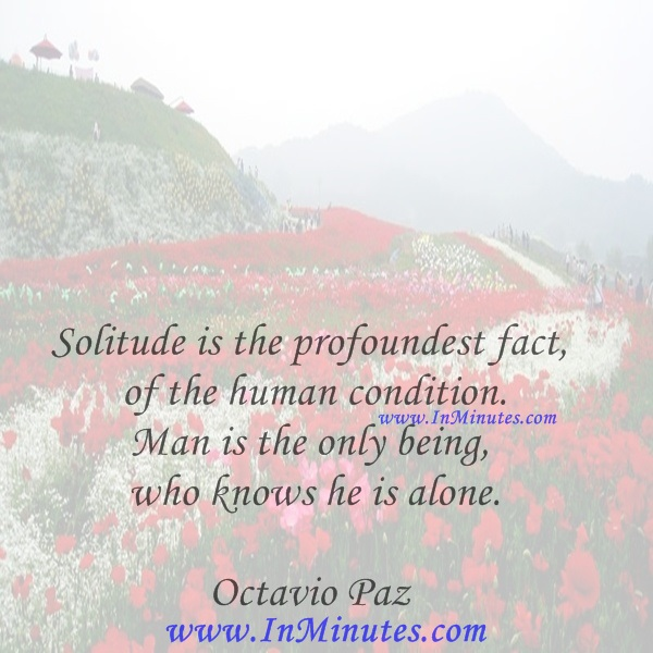Solitude is the profoundest fact of the human condition. Man is the only being who knows he is alone.Octavio Paz