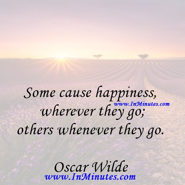Some cause happiness wherever they go; others whenever they go.Oscar Wilde