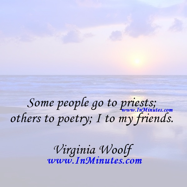 Some people go to priests; others to poetry; I to my friends.Virginia Woolf
