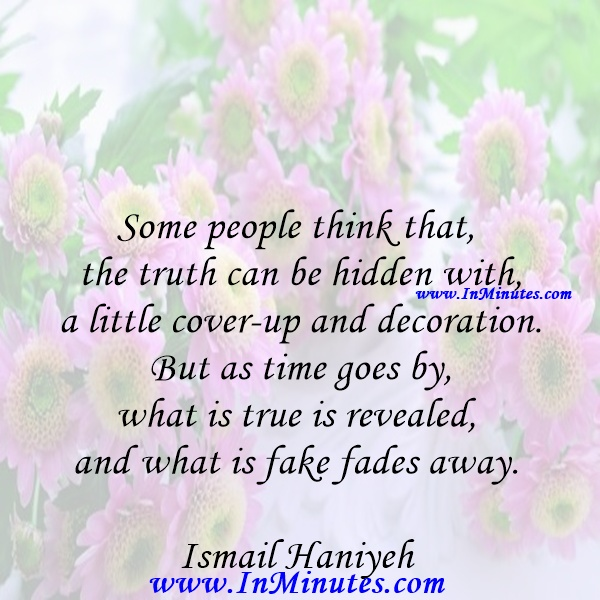 Some people think that the truth can be hidden with a little cover-up and decoration. But as time goes by, what is true is revealed, and what is fake fades away.Ismail Haniyeh