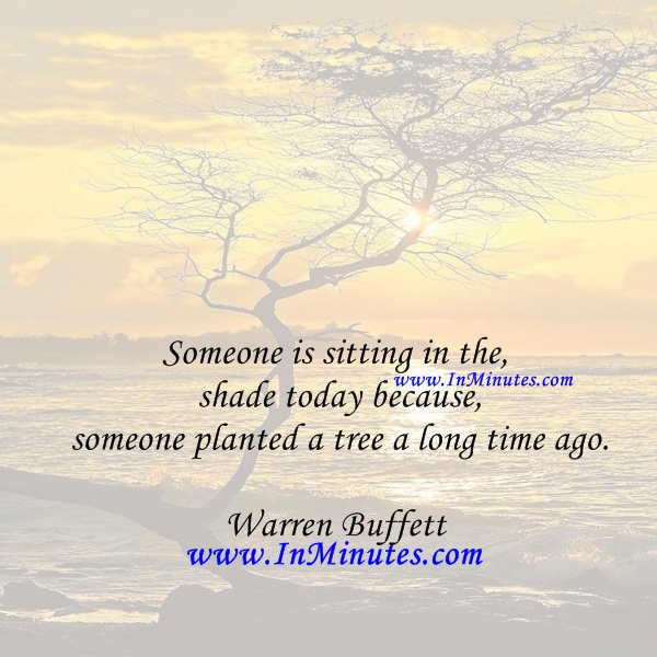 Someone is sitting in the shade today because someone planted a tree a long time ago.Warren Buffett