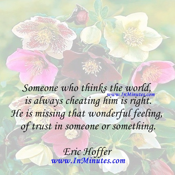 Someone who thinks the world is always cheating him is right. He is missing that wonderful feeling of trust in someone or something.Eric Hoffer