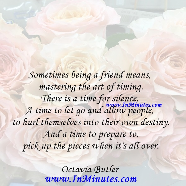 Sometimes being a friend means mastering the art of timing. There is a time for silence. A time to let go and allow people to hurl themselves into their own destiny. And a time to prepare to pick up the pieces when it's all over.Octavia Butler
