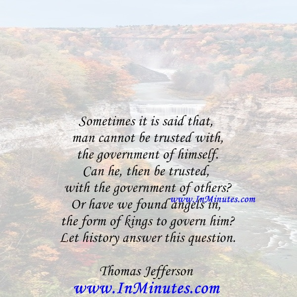 Sometimes it is said that man cannot be trusted with the government of himself. Can he, then be trusted with the government of others Or have we found angels in the form of kings to govern him Let history answer this question.Thomas Jefferson