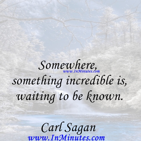 Somewhere, something incredible is waiting to be known.Carl Sagan