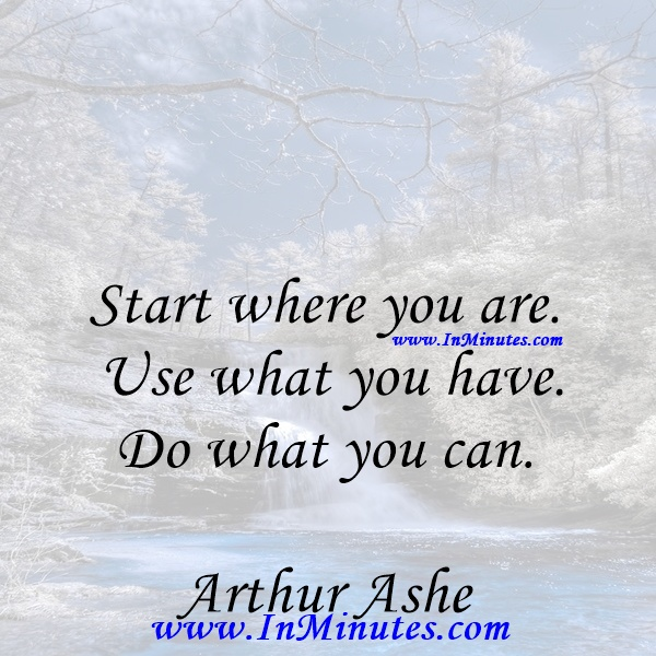 Start where you are. Use what you have. Do what you can.Arthur Ashe