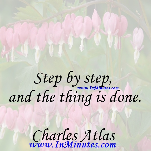 Step by step and the thing is done.Charles Atlas