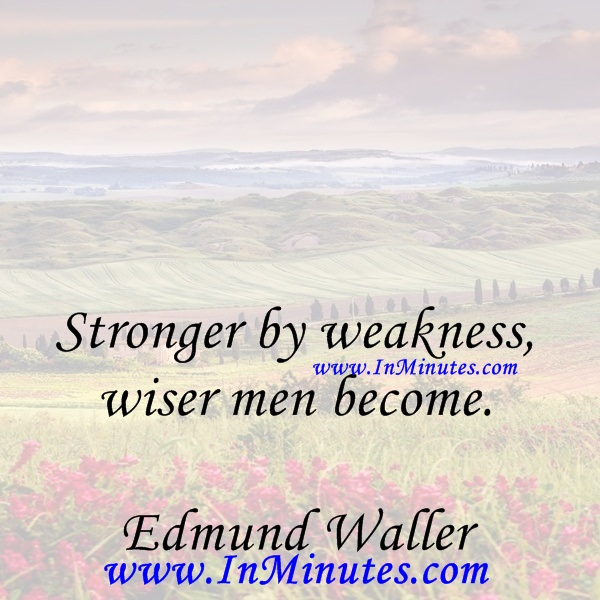 Stronger by weakness, wiser men become.Edmund Waller