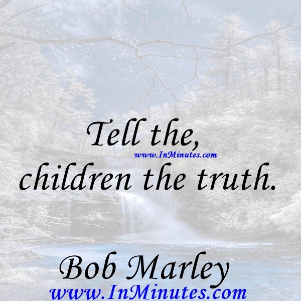 Tell the children the truth.Bob Marley