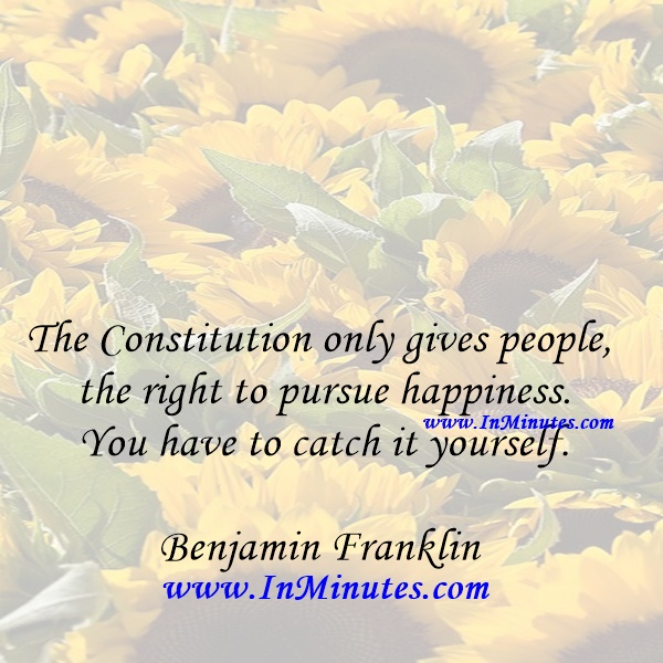 The Constitution only gives people the right to pursue happiness. You have to catch it yourself.Benjamin Franklin