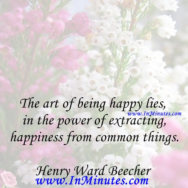 The art of being happy lies in the power of extracting happiness from common things.Henry Ward Beecher