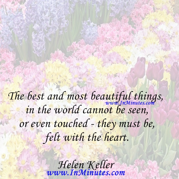 The best and most beautiful things in the world cannot be seen or even touched - they must be felt with the heart.Helen Keller