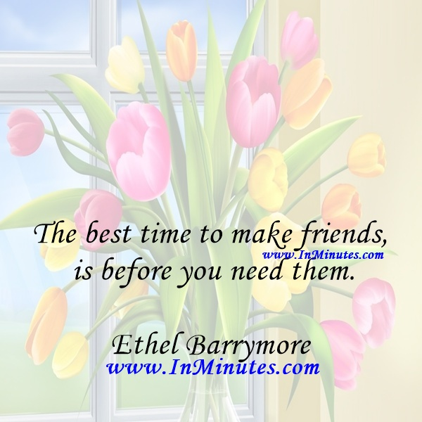 The best time to make friends is before you need them.Ethel Barrymore