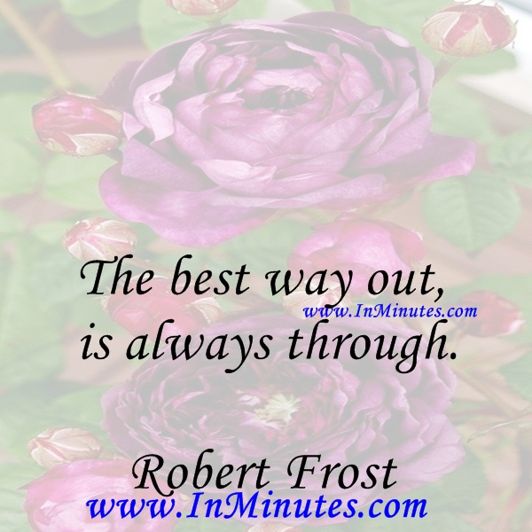 The best way out is always through.Robert Frost